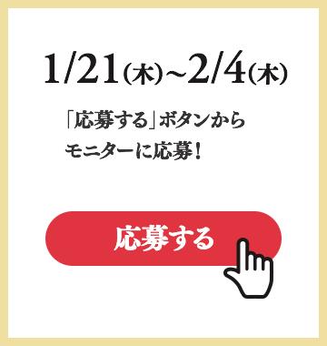 1/21(木)〜2/4(木)「応募する」ボタンからモニターに応募!
