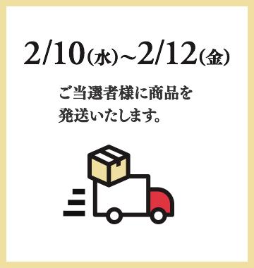2/10(水)〜2/12(金)ご当選者様に商品を発送いたします。