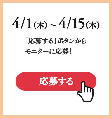 4/1(木)〜4/15(木)「応募する」ボタンからモニターに応募!