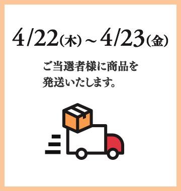 4/1(木)〜4/15(木)ご当選者様に商品を発送いたします。