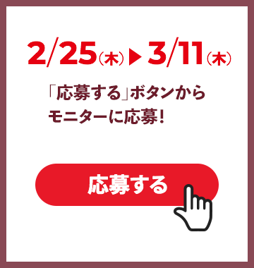 2/25(木)〜 3/11(木)「応募する」ボタンからモニターに応募!